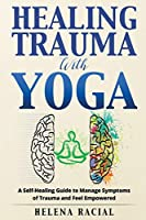 Healing Trauma with Yoga: A Self-Healing Guide to Manage Symptoms of Trauma and Feel Empowered