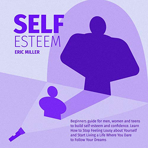Self-Esteem: Beginners Guide for Men, Women and Teens to Build Self-Esteem and Confidence  By  cover art