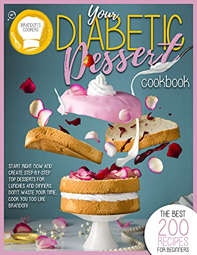 YOUR DIABETIC DESSERT COOKBOOK: The Best 200 Recipes For Beginners. Start Right Now And Create Step-By-Step Top Dessert For Lunches And Dinners. Don't Waste Your Time, Cook You Too Like Brandon!