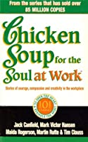 Chicken Soup for the Soul at Work: Stories of Courage, Compassion and Creativity in the Workplace by Jack Canfield(1999-09-01)