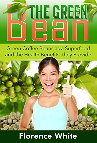 The Green Bean Green Coffee Beans As A Superfood And The Health Benefits They Provide Kindle Edition By White