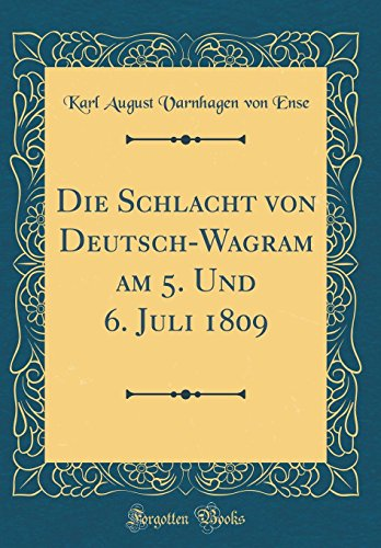 Die Schlacht von Deutsch-Wagram am 5. Und 6. Juli 1809 (Classic Reprint)