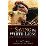 Saving the White Lions: One Woman's Battle for Africa's Most Sacred Animal