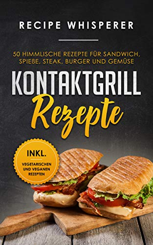 Kontaktgrill Rezepte: 50 himmlische Rezepte für Sandwich, Spieße, Steak, Burger und Gemüse (inkl. vegetarischen und veganen Rezepten) (German Edition)
