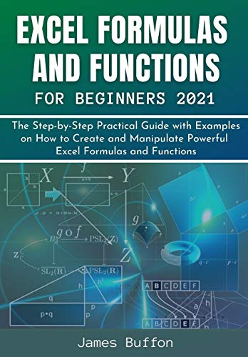 EXCEL FORMULAS AND FUNCTIONS FOR BEGINNERS 2021: The Step-by-Step Practical Guide with Examples on How to Create and Manipulate Powerful Excel Formulas and Functions