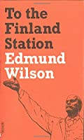 To the Finland Station: A Study in the Writing and Acting of History (FSG Classics)