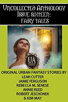 Fairy Tales: A Collected Uncollected Anthology by [Kim May, Annie Reed, Leah Cutter, Rebecca M. Senese, Jamie Ferguson, Robert Jeschonek]