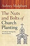 The Nuts and Bolts of Church Planting: A Guide for Starting Any Kind of Church - Aubrey Malphurs