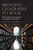 Bringing Geography to Book: Ellen Semple and the Reception of Geographical Knowledge (Tauris Historical Geography Series)