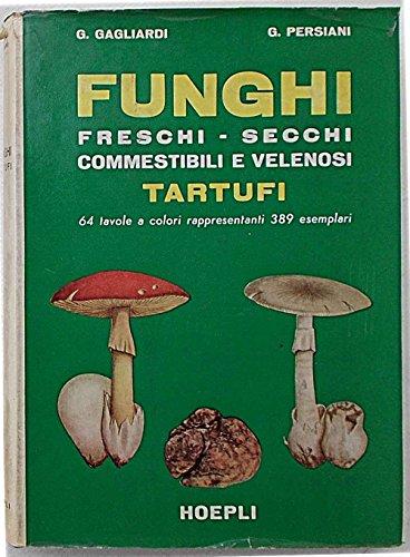 Funghi freschi, secchi, commestibili e velenosi. Tartufi. Guida pratica alla conoscenza ed ispezione dei...