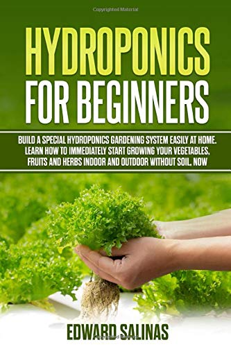 Hydroponics for beginners: Build a special hydroponics gardening system easily at home. Learn how to immediately start growing your vegetables, fruits and herbs indoor and outdoor without soil, now