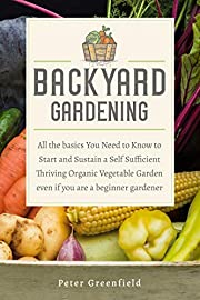 Backyard Gardening: All the basics You Need to Know to Start and Sustain a Self Sufficient Thriving Organic Vegetable Garden even if you are a beginner gardener