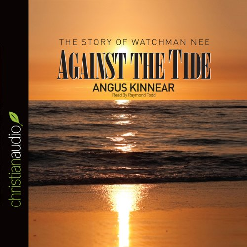 Against the Tide     The Story of Watchman Nee              Written by:                                                                                                                                 Angus Kinnear                               Narrated by:                                                                                                                                 Raymond Todd                      Length: 8 hrs and 45 mins     Not rated yet     Overall 0.0