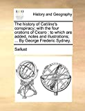The history of Catiline's conspiracy; with the four orations of Cicero: to which are added, notes and illustrations; ... By George Frederic Sydney.