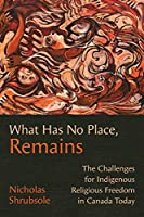 What Has No Place, Remains: The Challenges for Indigenous Religious Freedom in Canada Today