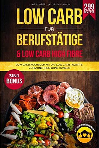 Low Carb für Berufstätige & Low Carb High Fibre: Low Carb Kochbuch mit 299 Low Carb Rezepte zum Abnehmen ohne Hunger 3in1 Bonus