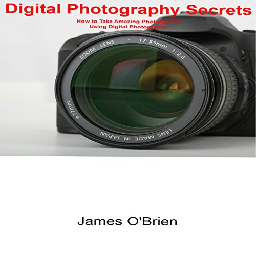 Digital Photography Secrets: How to Take Amazing Photographs Using Digital Photography audiobook cover art