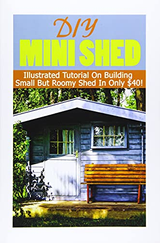 DIY Mini Shed: Illustrated Tutorial On Building Small But Roomy Shed In Only $40: (Shed Plan Book, How To Build A Shed) (Plans For Building A Shed, Woodworking Project Plans) (Volume 1)