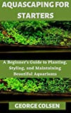 AQUASCAPING FOR STARTERS: A Beginner's Guide to...