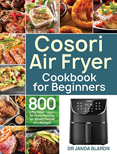 Cosori Air Fryer Cookbook for Beginners: 800 Effortless Cosori Air Fryer Recipes for Smart People on a Budget