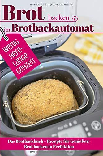 Brot backen im Brotbackautomat - WENIG HEFE, LANGE GEHZEIT: Das Brotbackbuch – Rezepte für Genießer: Brot backen in Perfektion. Die besten Rezepte (Backen - die besten Rezepte, Band 45)