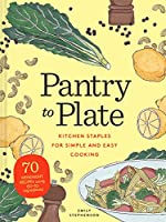 Pantry to Plate: Kitchen Staples for Simple and Easy Cooking 70 weeknight recipes using go-to ingredients