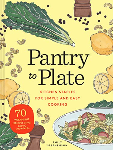Pantry to Plate: Kitchen Staples for Simple and Easy Cooking: 70 Weeknight Recipes Using Go-to Ingredients