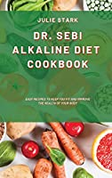 Dr. Sebi Alkaline Diet Cookbook: Easy Recipes to Keep you Fit and Improve the Health of your Body