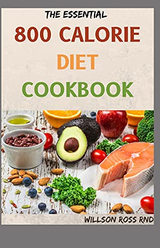 THE ESSENTIAL 800 CALORIE DIET COOKBOOK: More Than 70 Easy, Flavorful Recipes for Lifelong Health