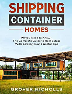 Shipping Container Homes: All you Need to Know - The Complete Guide to Real Estate With Strategies and Useful Tips