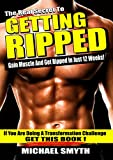 Getting Ripped: The Real Secret to Gain Muscle and Get Ripped in Just 12 Weeks