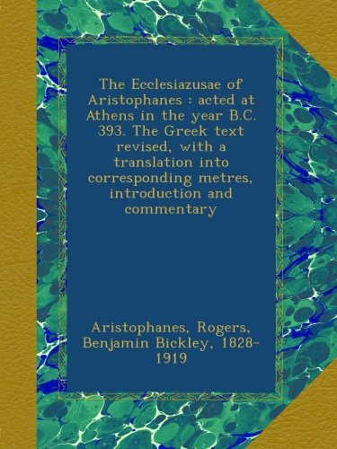 The Ecclesiazusae of Aristophanes : acted at Athens in the year B.C. 393. The Greek text revised, with a translation into corresponding metres, introduction and commentary