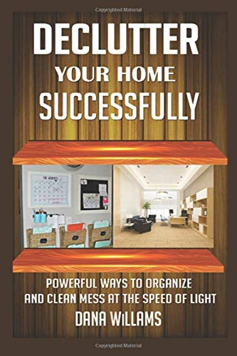 Declutter your Home Successfully: Powerful Ways to Organize and clean Mess at the Speed of Light