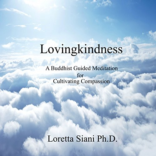 Lovingkindness     A Buddhist Guided Meditation for Cultivating Compassion              By:                                                                                                                                 Loretta Siani Ph.D.                               Narrated by:                                                                                                                                 Loretta Siani                      Length: 25 mins     7 ratings     Overall 5.0