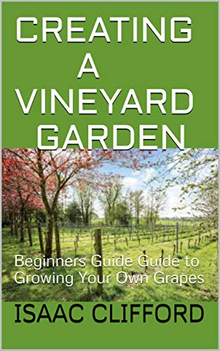 CREATING A VINEYARD GARDEN: Beginners Guide Guide to Growing Your Own Grapes