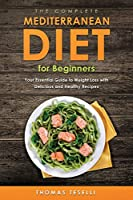The Complete Mediterranean Diet for Beginners: Your Essential Guide to Weight Loss with Delicious and Healthy Recipes