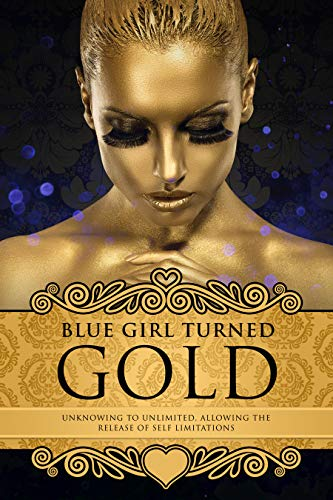 Blue Girl Turned Gold Volume 3: Unknowing to Unlimited: Allowing the Release of Self Limitations (English Edition)