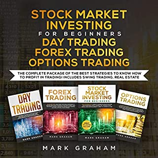 Stock Market Investing for Beginners, Day Trading, Forex Trading, Options Trading     The Complete Package of the Best Strategies to Know How to Profit in Trading! Includes Swing Trading, Real Estate: Passive Income, Book 1              By:                                                                                                                                 Mark Graham                               Narrated by:                                                                                                                                 Tim Edwards,                                                                                        Adam Breazeale                      Length: 11 hrs and 50 mins     45 ratings     Overall 5.0