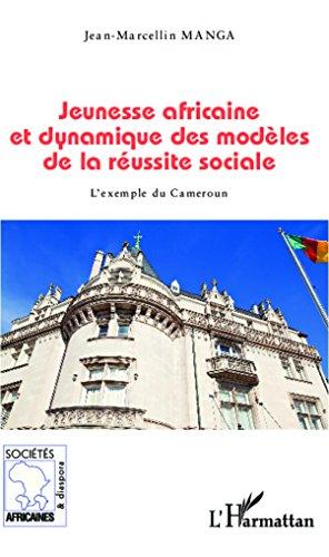 Jeunesse africaine et dynamique des modèles de la réussite sociale: L'exemple du Cameroun (Sociétés africaines et diaspora)