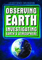 Observing Earth: Investigating Earth's Atmosphere (Liftoff! Space Exploration)