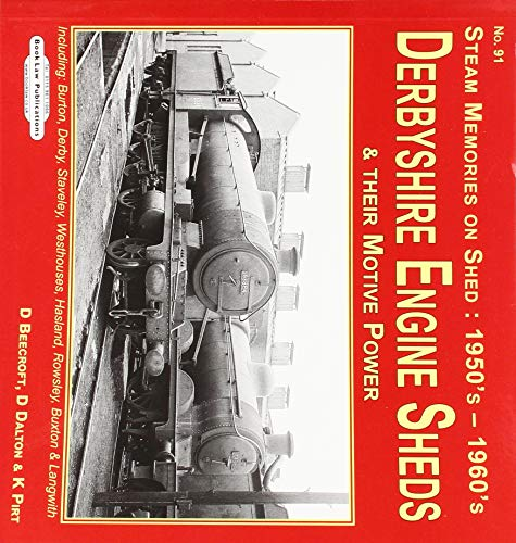 Derbyshire Engine Sheds & Their Motive Power: Including:  Burton, Derby, Staveley, westhouses, Hasland, Rowsley, Buxton & Langwith (Steam Memories on Shed : 1950's-1960's)