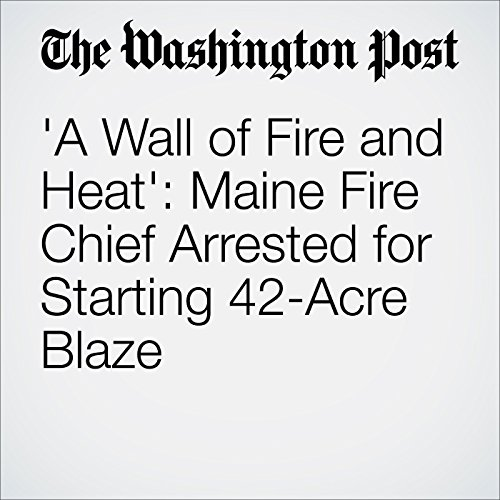 'A Wall of Fire and Heat': Maine Fire Chief Arrested for Starting 42-Acre Blaze cover art