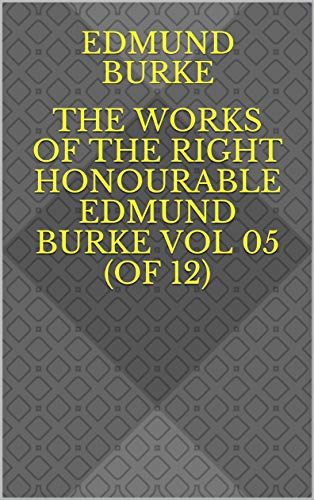 The Works of the Right Honourable Edmund Burke Vol 05 (of 12) (English Edition)