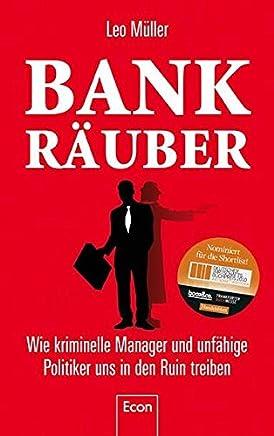 Bank-R�uber: Wie kriminelle Manager und unf�hige Politiker uns in den Ruin treiben