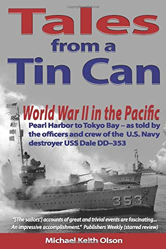 Tales From A Tin Can: World War II in the Pacific – Pearl Harbor to Tokyo Bay – as told by the officers and crew of the U.S. Navy destroyer USS Dale (DD–353)