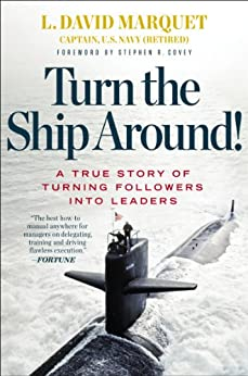 Turn the Ship Around!: A True Story of Turning Followers into Leaders by [L. David Marquet, Stephen R. Covey]