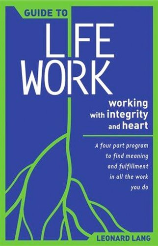 Guide to Lifework: Working With Integrity and Heart : A Four-Part Program to Find Meaning and Fulfillment in All the Work You Do