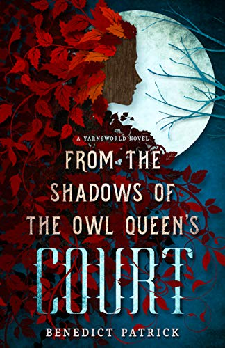 From the Shadows of the Owl Queen's Court (Yarnsworld Book 4) by [Benedict Patrick]