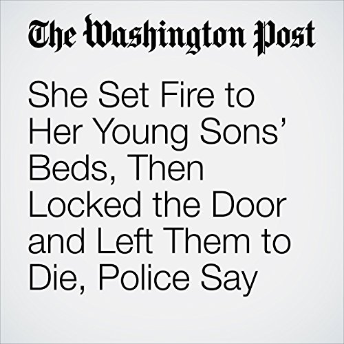 She Set Fire to Her Young Sons' Beds, Then Locked the Door and Left Them to Die, Police Say copertina