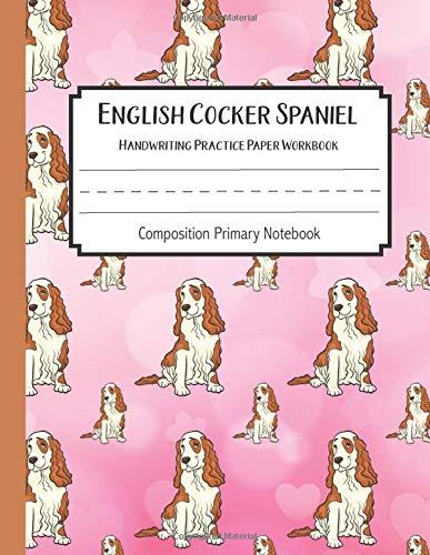 English Cocker Spaniel Handwriting Practice Paper Workbook Composition Primary Notebook: Toddler For Preschoolers Journals | Notebook For Preschool | ... Cocker Spaniel Journal Blank, Band 7)
